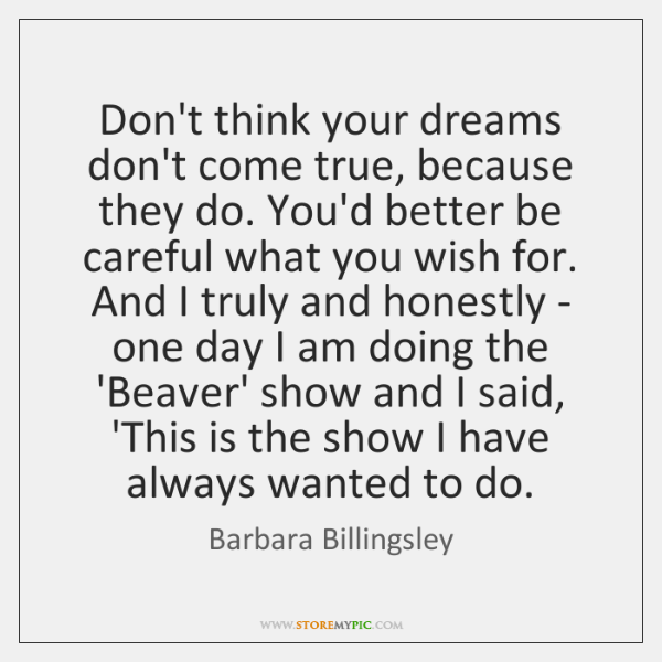 Don't think your dreams don't come true, because they do. You'd better ...