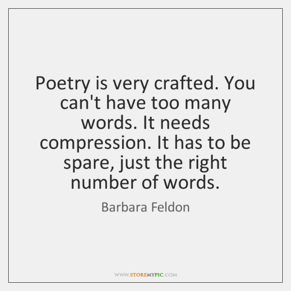 Poetry is very crafted. You can't have too many words. It needs ...