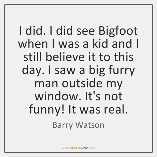 I did. I did see Bigfoot when I was a kid and ...