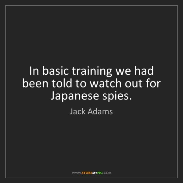 Jack Adams: In basic training we had been told to watch out for Japanese...