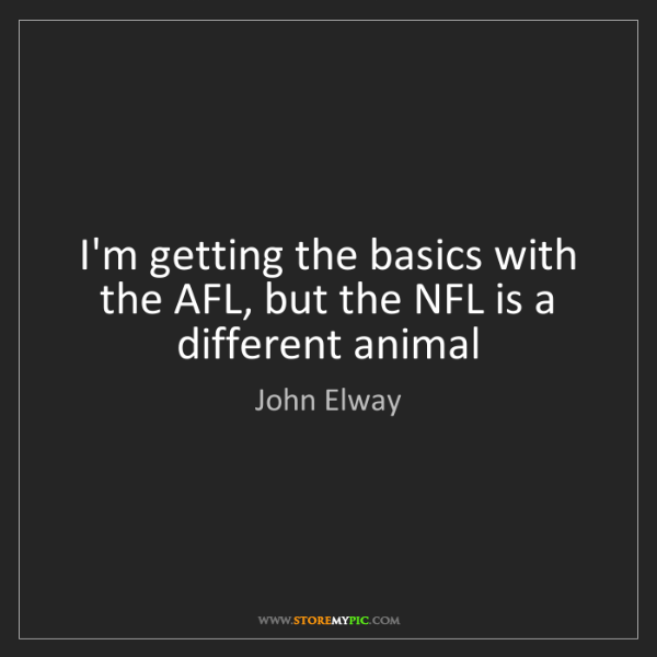 John Elway: I'm getting the basics with the AFL, but the NFL is a...