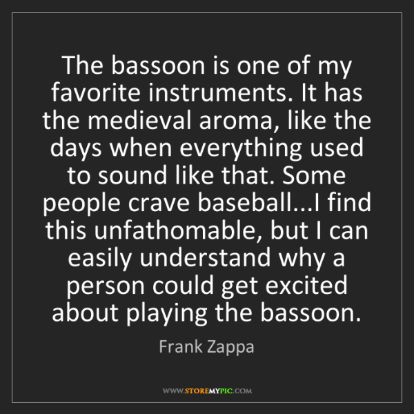 Frank Zappa: The bassoon is one of my favorite instruments. It has...