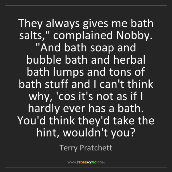 """Terry Pratchett: They always gives me bath salts,"""" complained Nobby. """"And..."""