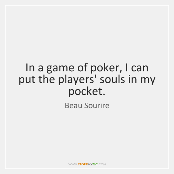 In a game of poker, I can put the players' souls in ...