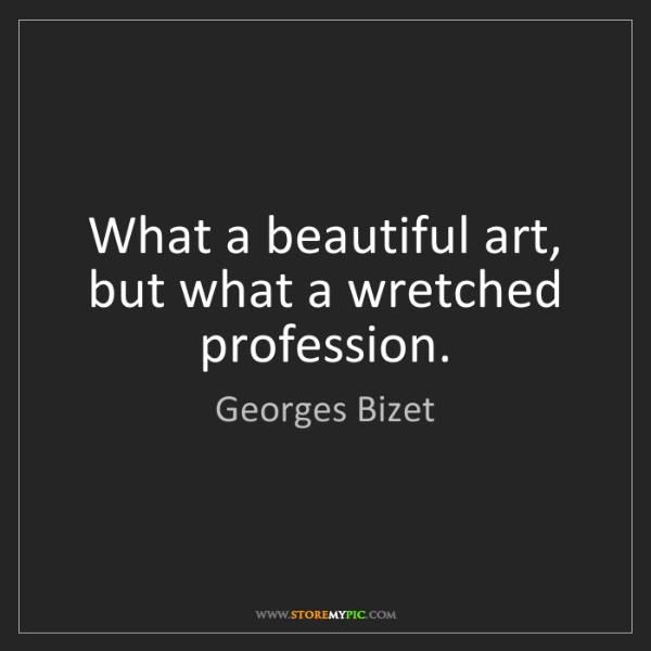 Georges Bizet: What a beautiful art, but what a wretched profession.