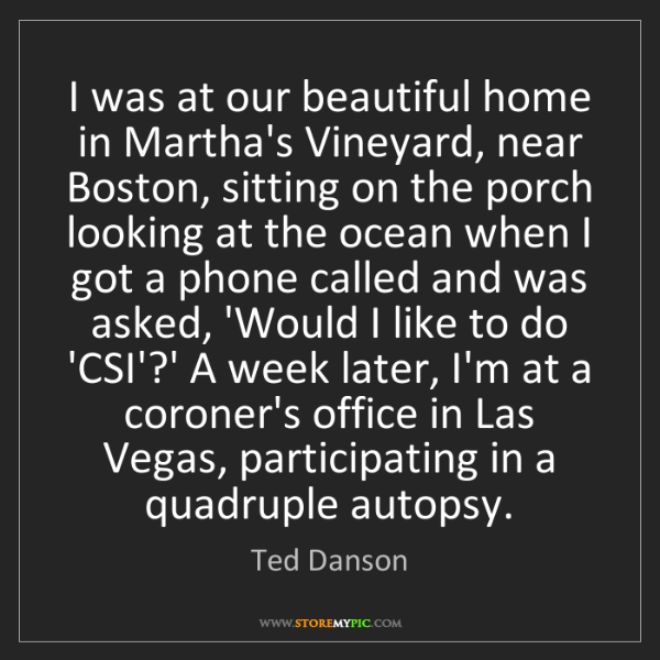 Ted Danson: I was at our beautiful home in Martha's Vineyard, near...