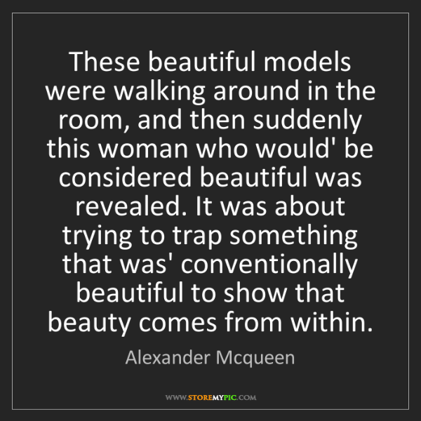 Alexander Mcqueen: These beautiful models were walking around in the room,...