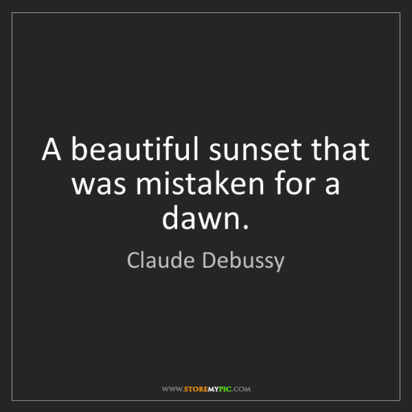 Claude Debussy: A beautiful sunset that was mistaken for a dawn.