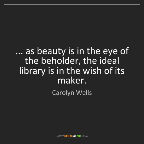 Carolyn Wells: ... as beauty is in the eye of the beholder, the ideal...