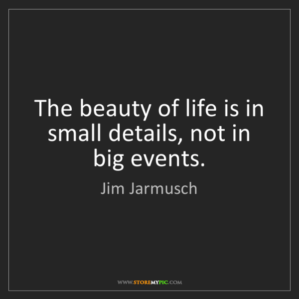 Jim Jarmusch: The beauty of life is in small details, not in big events.