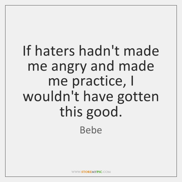 If haters hadn't made me angry and made me practice, I wouldn't ...