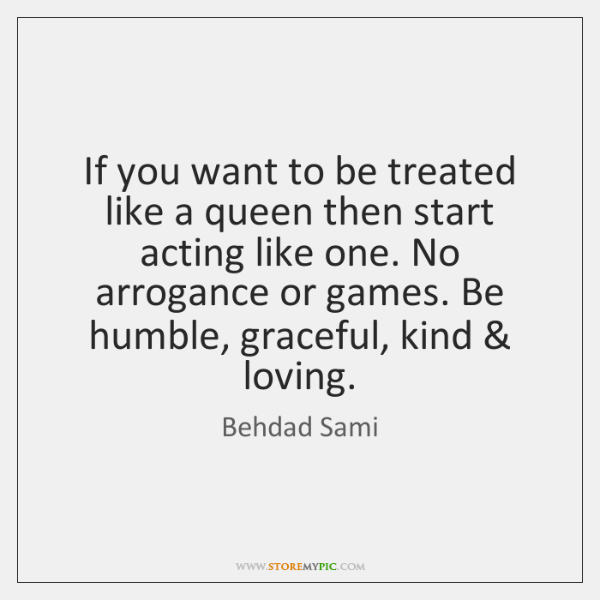 If You Want To Be Treated Like A Queen Then Start Acting
