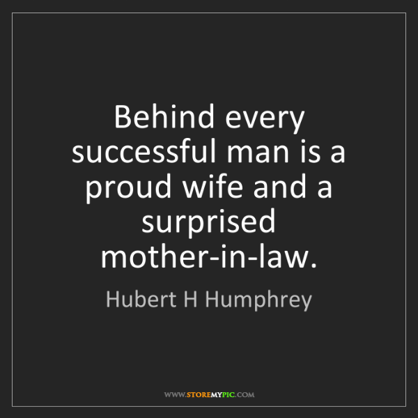 Hubert H Humphrey: Behind every successful man is a proud wife and a surprised...