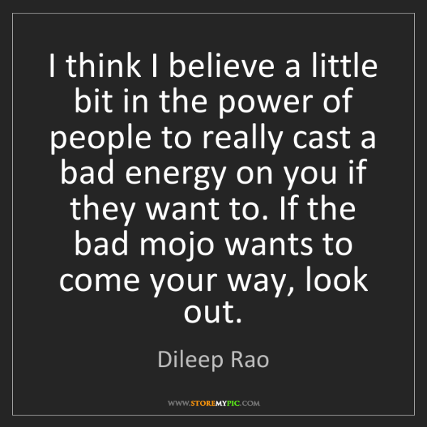 Dileep Rao: I think I believe a little bit in the power of people...