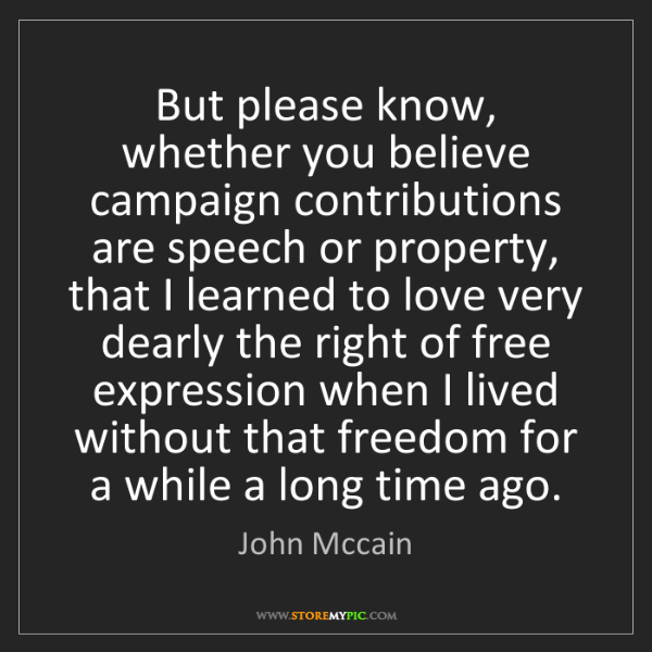 John Mccain: But please know, whether you believe campaign contributions...