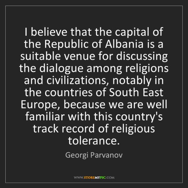 Georgi Parvanov: I believe that the capital of the Republic of Albania...