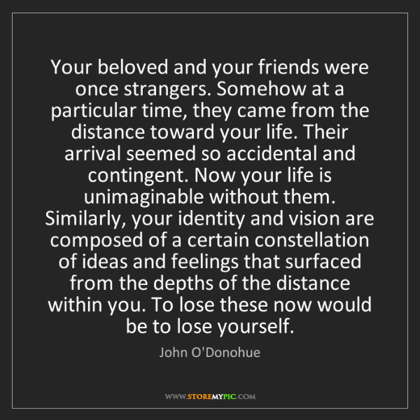 John O'Donohue: Your beloved and your friends were once strangers. Somehow...