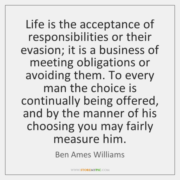 Life is the acceptance of responsibilities or their evasion; it is a ...