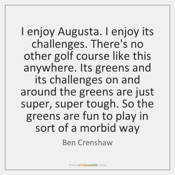 I enjoy Augusta. I enjoy its challenges. There's no other golf course ...