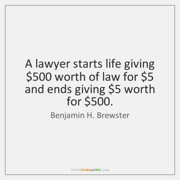 A lawyer starts life giving $500 worth of law for $5 and ends giving $5 ...