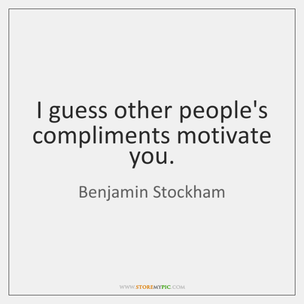 I guess other people's compliments motivate you.