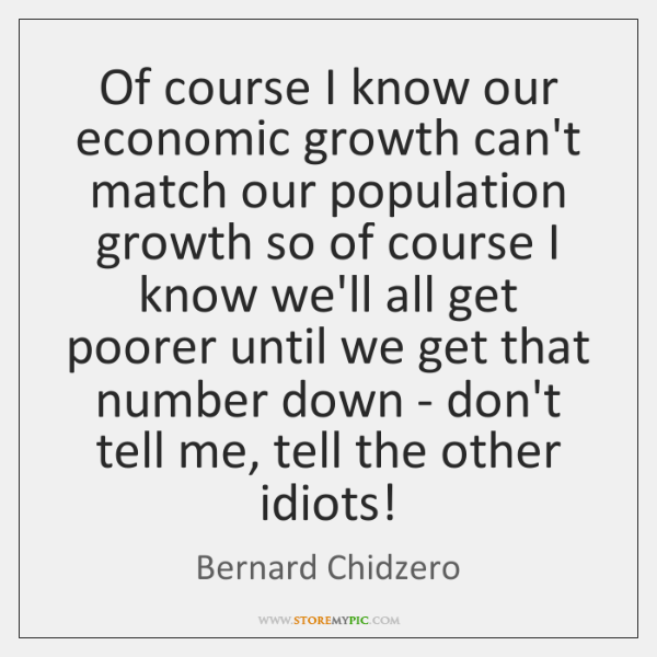 Of course I know our economic growth can't match our population growth ...