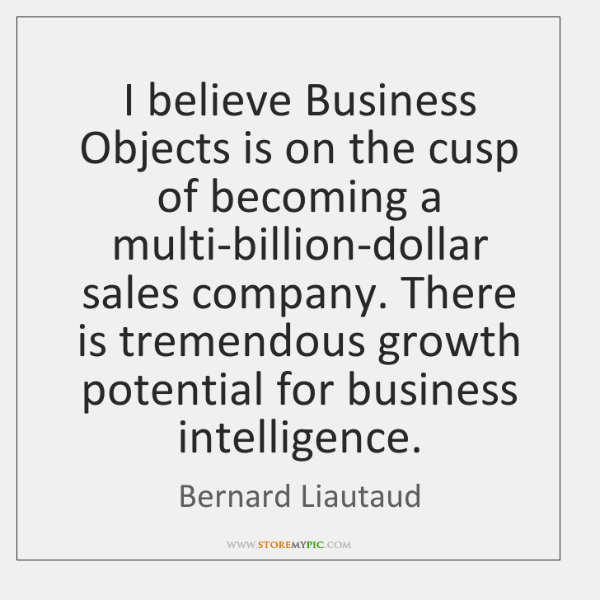 I believe Business Objects is on the cusp of becoming a multi-billion-dollar ...