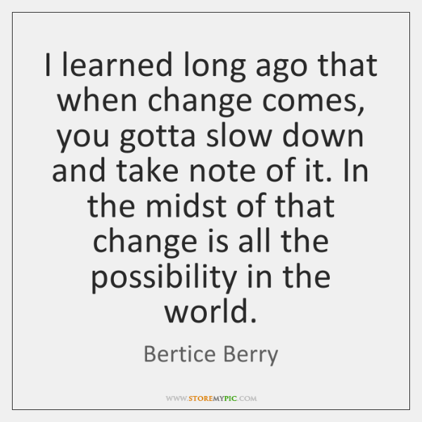 I learned long ago that when change comes, you gotta slow down ...