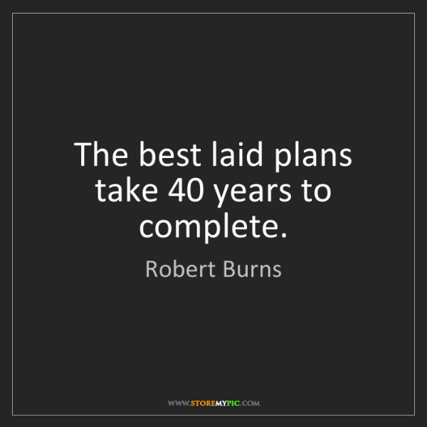 Robert Burns: The best laid plans take 40 years to complete.