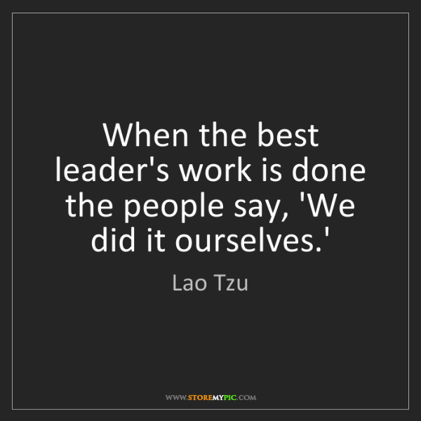 Lao Tzu: When the best leader's work is done the people say, 'We...