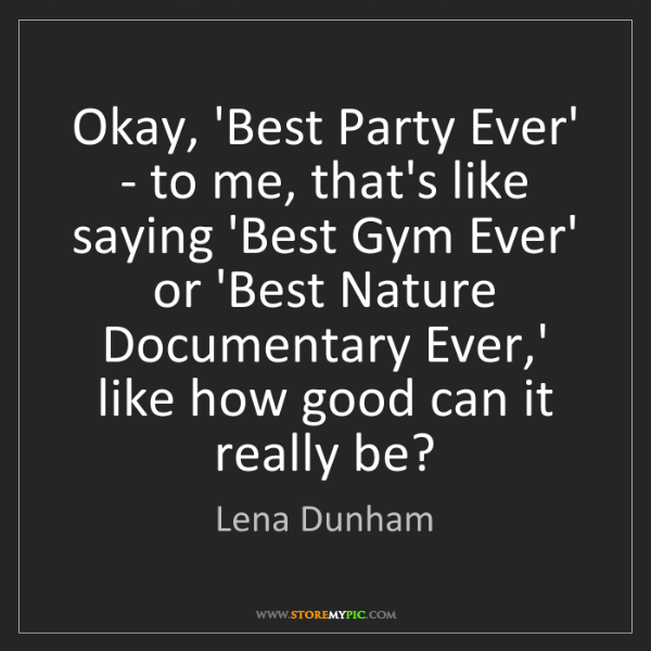 Lena Dunham: Okay, 'Best Party Ever' - to me, that's like saying 'Best...
