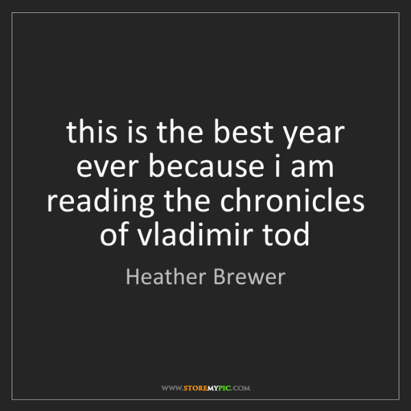 Heather Brewer: this is the best year ever because i am reading the chronicles...