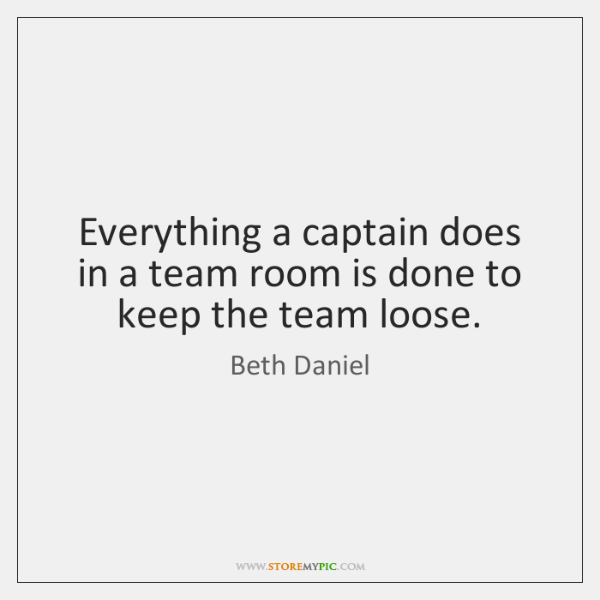 Everything a captain does in a team room is done to keep ...