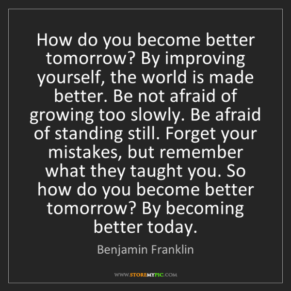 Benjamin Franklin: How do you become better tomorrow? By improving yourself,...