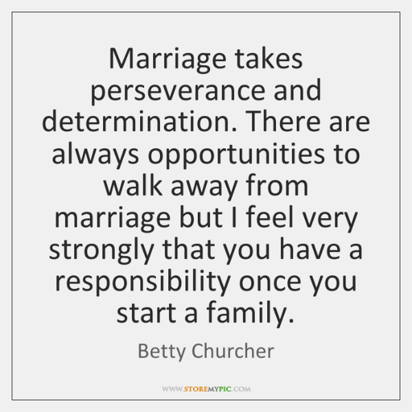 Marriage takes perseverance and determination. There are always opportunities to walk away ...