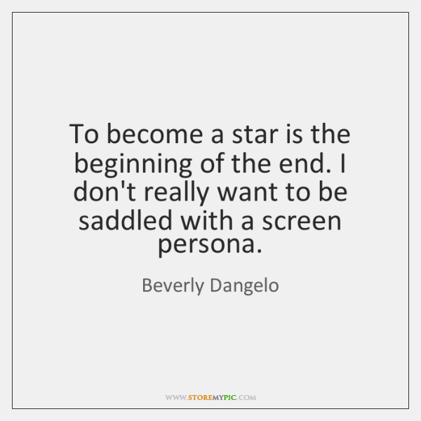 To become a star is the beginning of the end. I don't ...