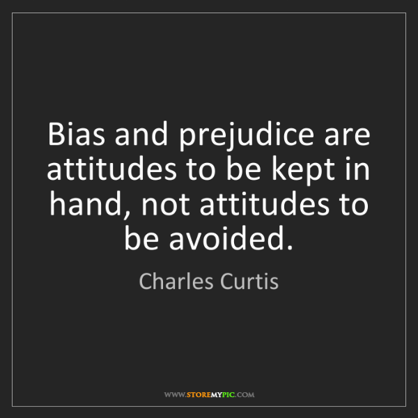Charles Curtis: Bias and prejudice are attitudes to be kept in hand,...