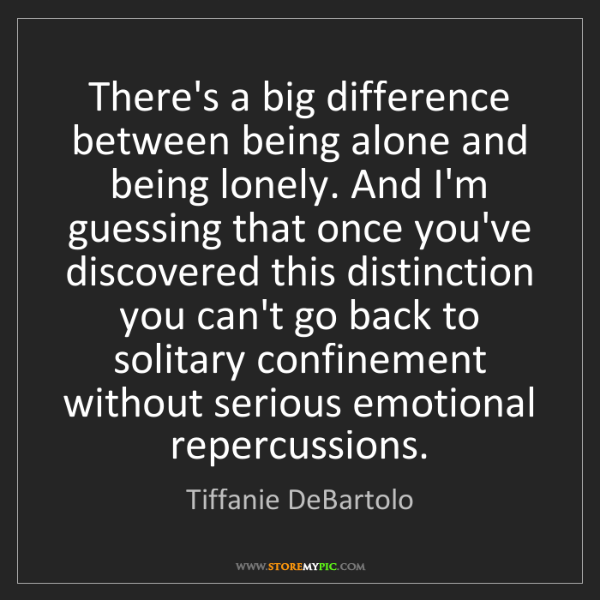 Tiffanie DeBartolo: There's a big difference between being alone and being...