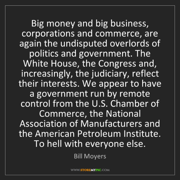 Bill Moyers: Big money and big business, corporations and commerce,...
