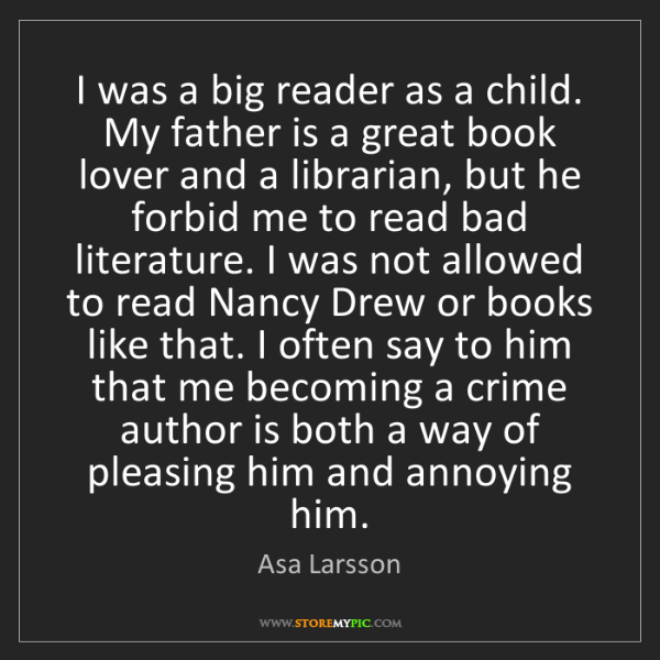 Asa Larsson: I was a big reader as a child. My father is a great book...