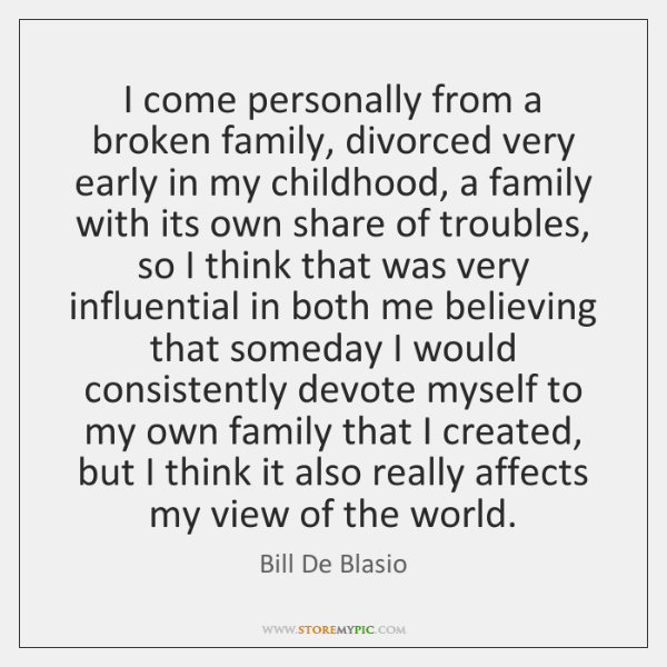 I come personally from a broken family, divorced very early in my ...