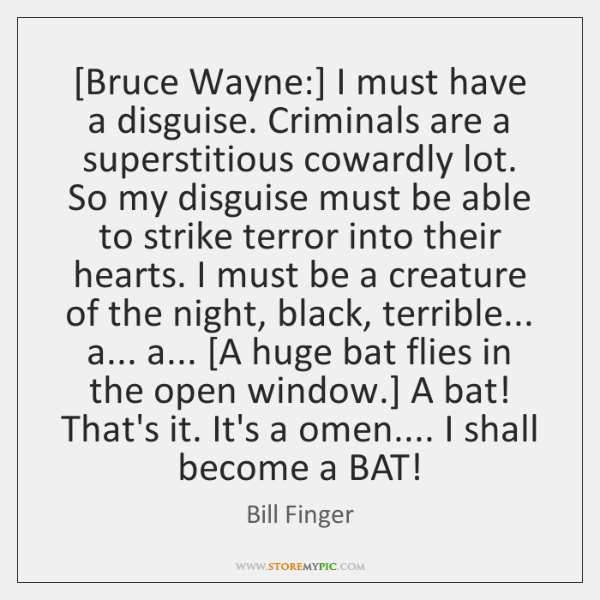 [Bruce Wayne:] I must have a disguise. Criminals are a superstitious cowardly ...