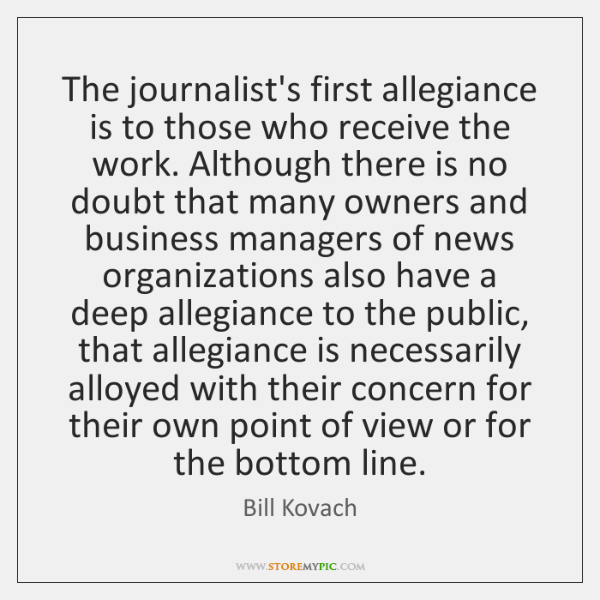 The journalist's first allegiance is to those who receive the work. Although ...