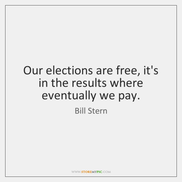 Our elections are free, it's in the results where eventually we pay.