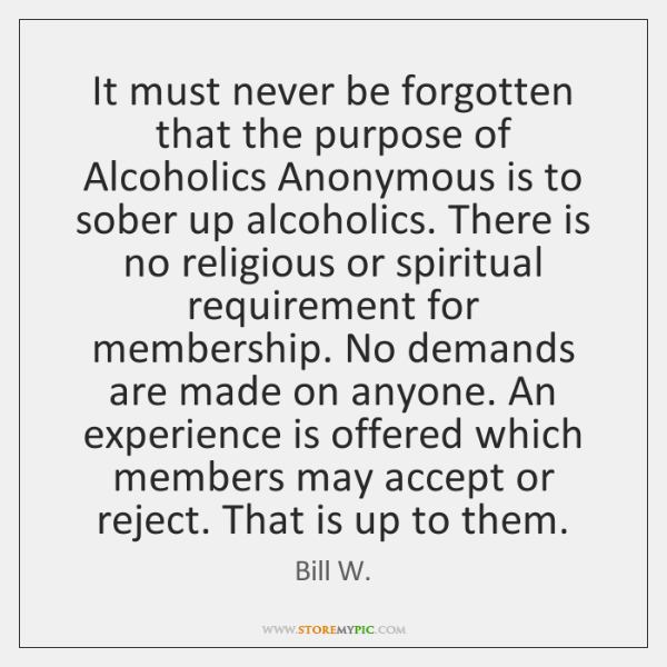 It must never be forgotten that the purpose of Alcoholics Anonymous is ...