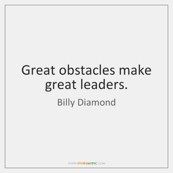 Great obstacles make great leaders.