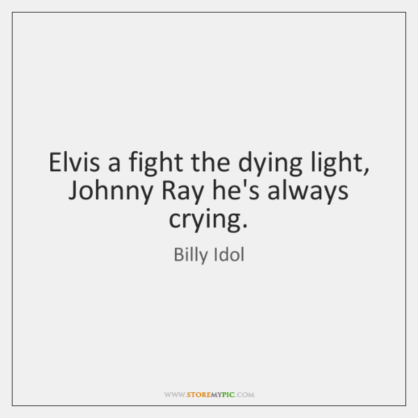 Elvis a fight the dying light, Johnny Ray he's always crying.