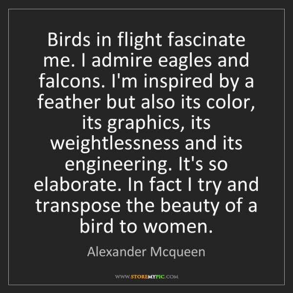 Alexander Mcqueen: Birds in flight fascinate me. I admire eagles and falcons....