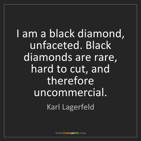 Karl Lagerfeld: I am a black diamond, unfaceted. Black diamonds are rare,...