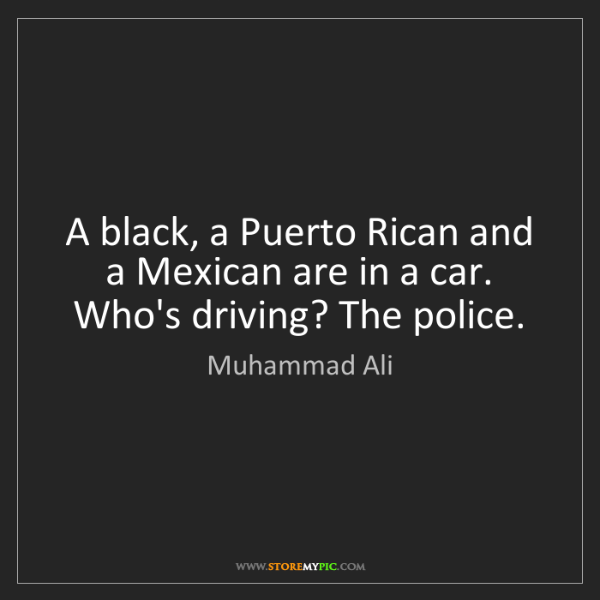 Muhammad Ali: A black, a Puerto Rican and a Mexican are in a car. Who's...